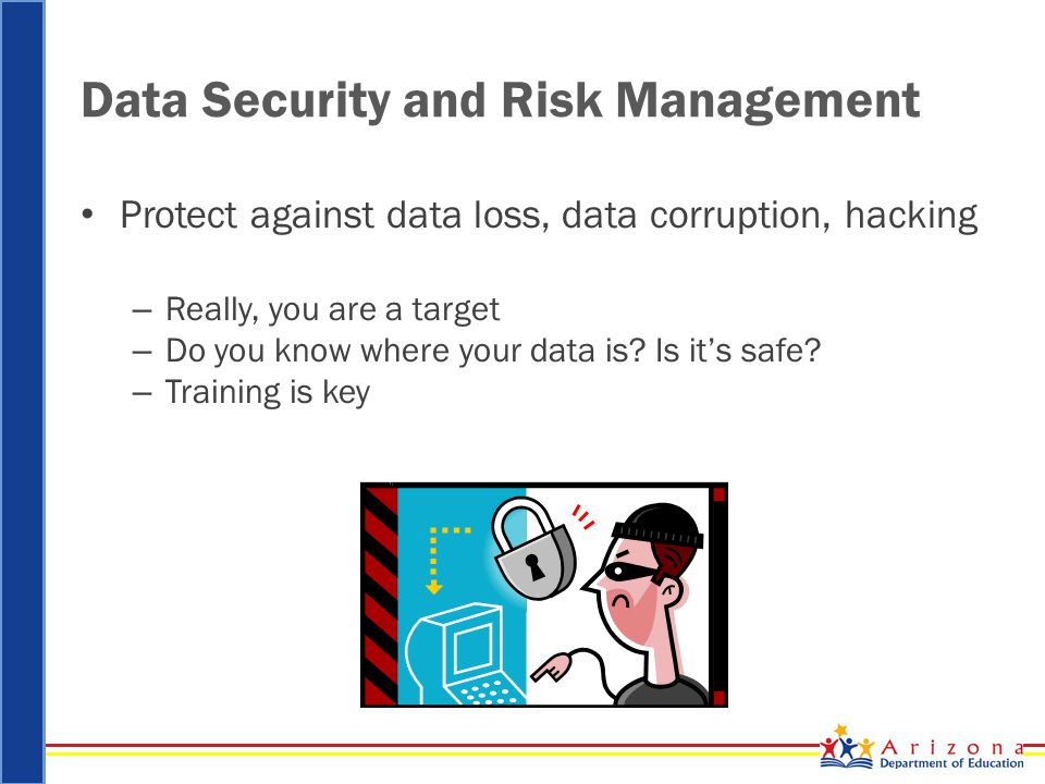 Data Security and Risk Management Protect against data loss, data corruption, hacking – Really, you are a target – Do you know where your data is.