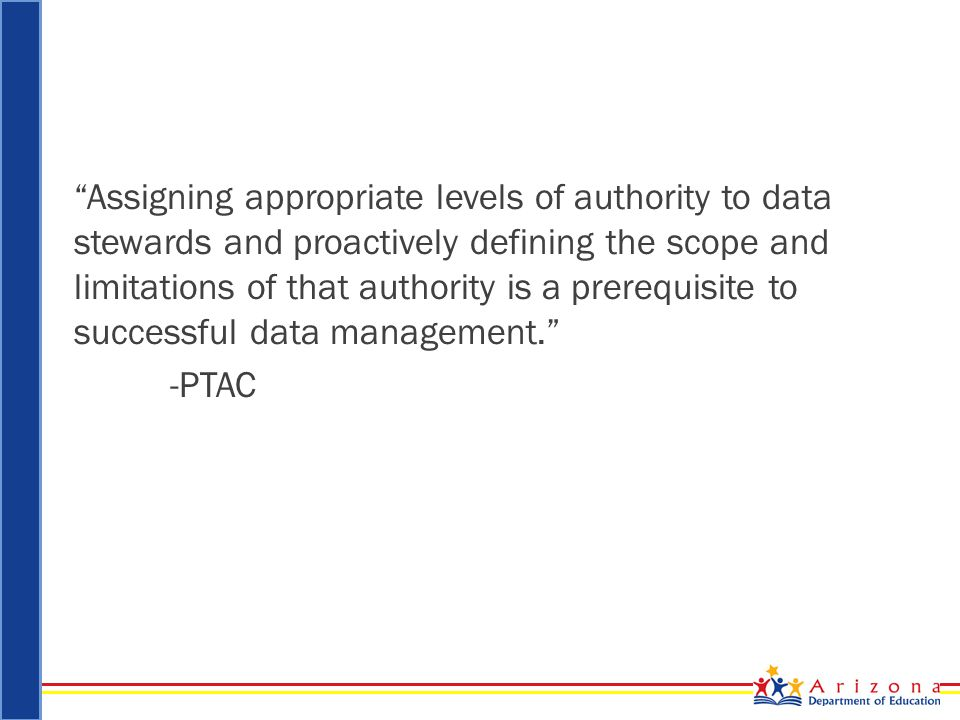 Assigning appropriate levels of authority to data stewards and proactively defining the scope and limitations of that authority is a prerequisite to successful data management. -PTAC