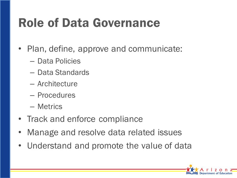 Role of Data Governance Plan, define, approve and communicate: – Data Policies – Data Standards – Architecture – Procedures – Metrics Track and enforce compliance Manage and resolve data related issues Understand and promote the value of data