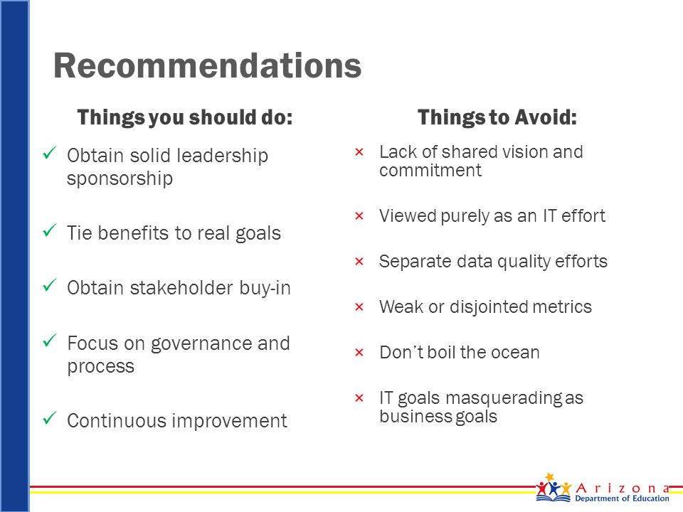 Recommendations Things you should do: Obtain solid leadership sponsorship Tie benefits to real goals Obtain stakeholder buy-in Focus on governance and process Continuous improvement Things to Avoid: ×Lack of shared vision and commitment ×Viewed purely as an IT effort ×Separate data quality efforts ×Weak or disjointed metrics ×Don't boil the ocean ×IT goals masquerading as business goals