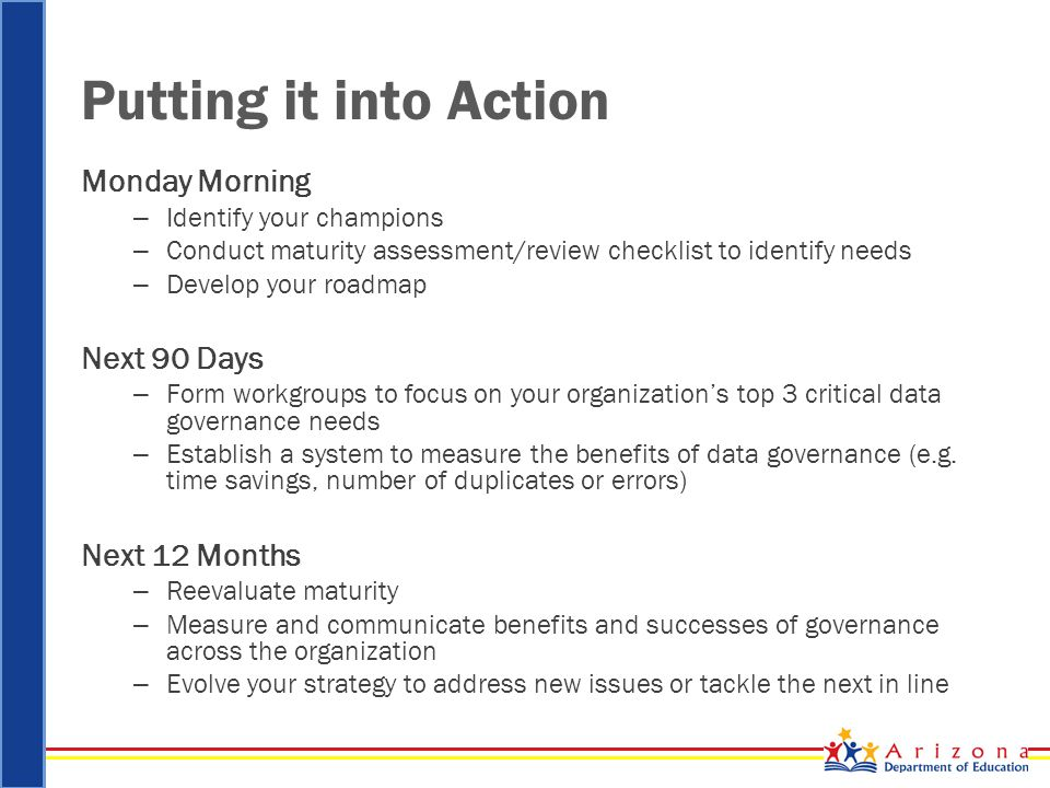 Putting it into Action Monday Morning – Identify your champions – Conduct maturity assessment/review checklist to identify needs – Develop your roadmap Next 90 Days – Form workgroups to focus on your organization's top 3 critical data governance needs – Establish a system to measure the benefits of data governance (e.g.