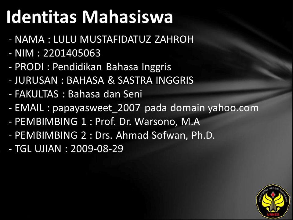 Identitas Mahasiswa - NAMA : LULU MUSTAFIDATUZ ZAHROH - NIM : 2201405063 - PRODI : Pendidikan Bahasa Inggris - JURUSAN : BAHASA & SASTRA INGGRIS - FAKULTAS : Bahasa dan Seni - EMAIL : papayasweet_2007 pada domain yahoo.com - PEMBIMBING 1 : Prof.