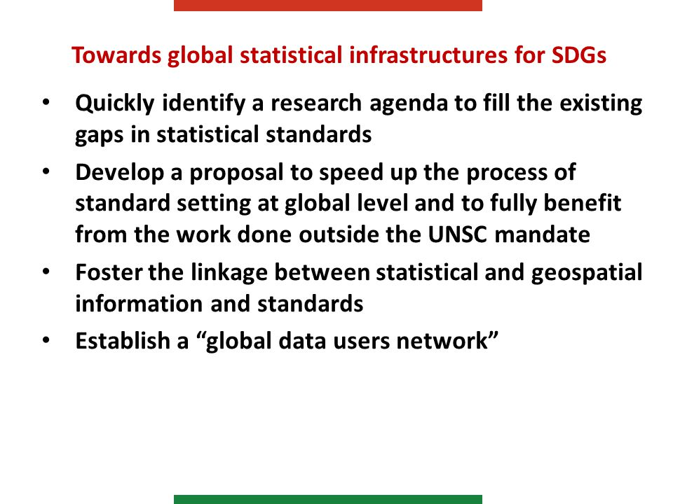 Towards global statistical infrastructures for SDGs Quickly identify a research agenda to fill the existing gaps in statistical standards Develop a proposal to speed up the process of standard setting at global level and to fully benefit from the work done outside the UNSC mandate Foster the linkage between statistical and geospatial information and standards Establish a global data users network