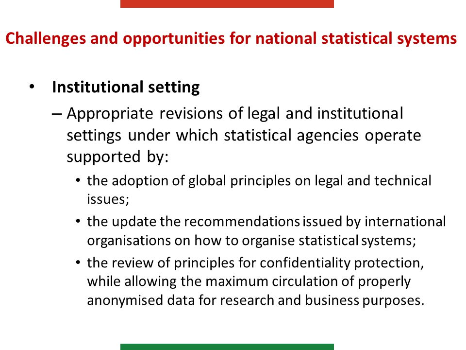 Challenges and opportunities for national statistical systems Institutional setting – Appropriate revisions of legal and institutional settings under which statistical agencies operate supported by: the adoption of global principles on legal and technical issues; the update the recommendations issued by international organisations on how to organise statistical systems; the review of principles for confidentiality protection, while allowing the maximum circulation of properly anonymised data for research and business purposes.