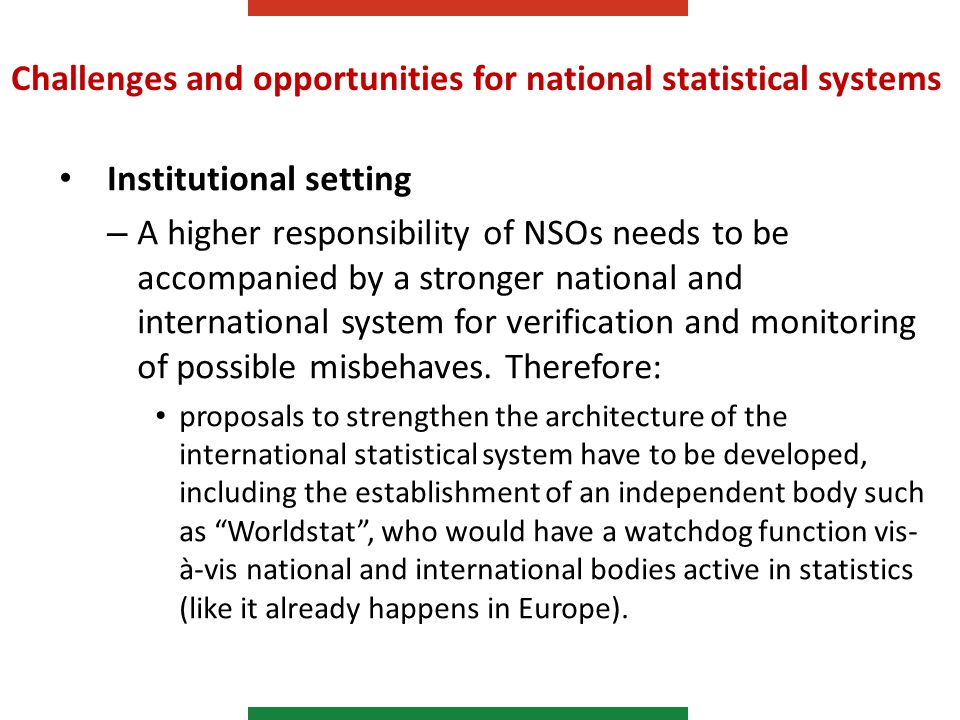 Challenges and opportunities for national statistical systems Institutional setting – A higher responsibility of NSOs needs to be accompanied by a stronger national and international system for verification and monitoring of possible misbehaves.