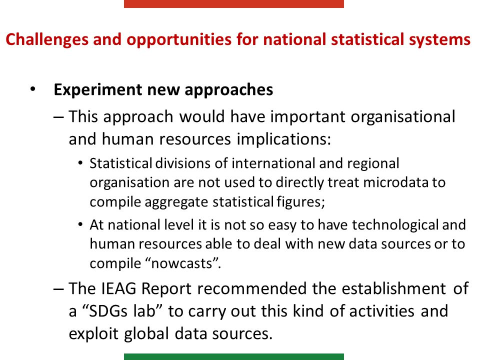 Challenges and opportunities for national statistical systems Experiment new approaches – This approach would have important organisational and human resources implications: Statistical divisions of international and regional organisation are not used to directly treat microdata to compile aggregate statistical figures; At national level it is not so easy to have technological and human resources able to deal with new data sources or to compile nowcasts .