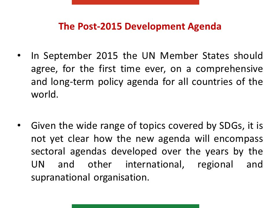 The Post-2015 Development Agenda In September 2015 the UN Member States should agree, for the first time ever, on a comprehensive and long-term policy agenda for all countries of the world.
