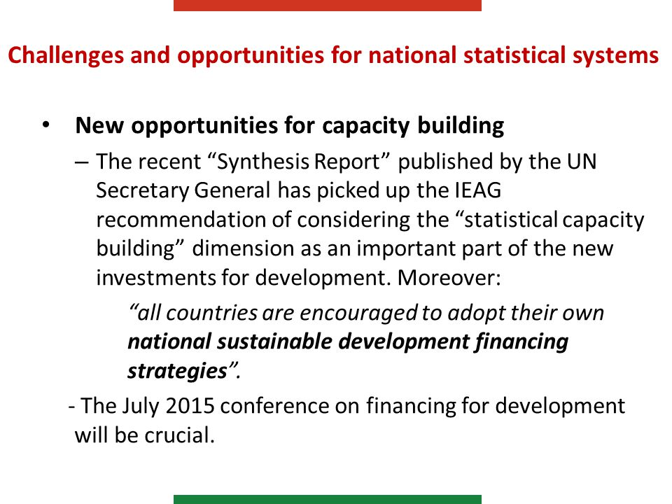 Challenges and opportunities for national statistical systems New opportunities for capacity building – The recent Synthesis Report published by the UN Secretary General has picked up the IEAG recommendation of considering the statistical capacity building dimension as an important part of the new investments for development.