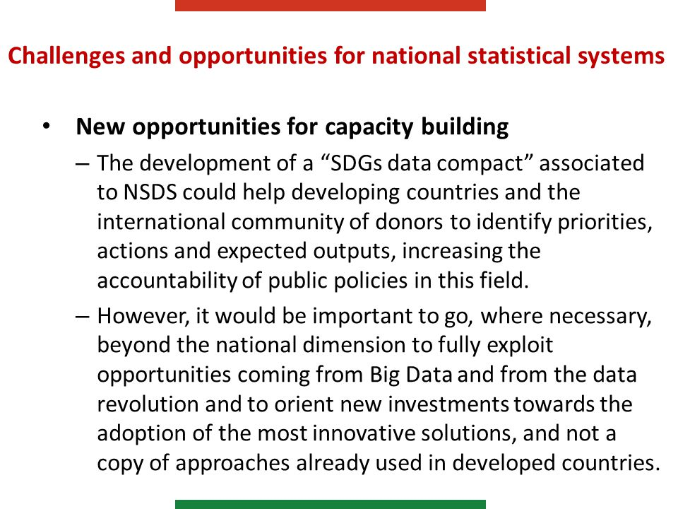 Challenges and opportunities for national statistical systems New opportunities for capacity building – The development of a SDGs data compact associated to NSDS could help developing countries and the international community of donors to identify priorities, actions and expected outputs, increasing the accountability of public policies in this field.