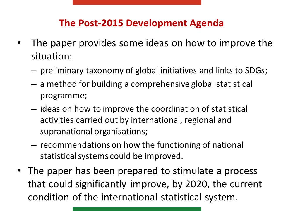 The Post-2015 Development Agenda The paper provides some ideas on how to improve the situation: – preliminary taxonomy of global initiatives and links to SDGs; – a method for building a comprehensive global statistical programme; – ideas on how to improve the coordination of statistical activities carried out by international, regional and supranational organisations; – recommendations on how the functioning of national statistical systems could be improved.