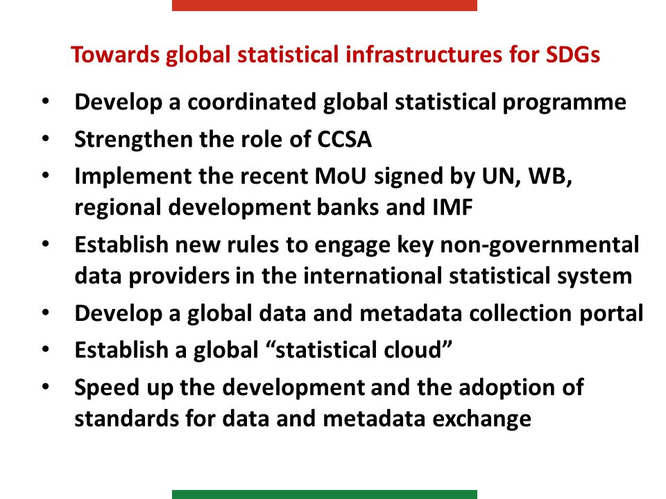 Towards global statistical infrastructures for SDGs Develop a coordinated global statistical programme Strengthen the role of CCSA Implement the recent MoU signed by UN, WB, regional development banks and IMF Establish new rules to engage key non-governmental data providers in the international statistical system Develop a global data and metadata collection portal Establish a global statistical cloud Speed up the development and the adoption of standards for data and metadata exchange
