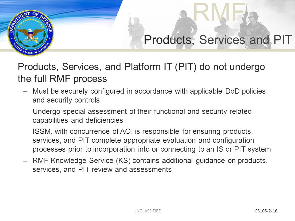 RMF CS105-2-16 Products, Services, and Platform IT (PIT) do not undergo the full RMF process –Must be securely configured in accordance with applicabl