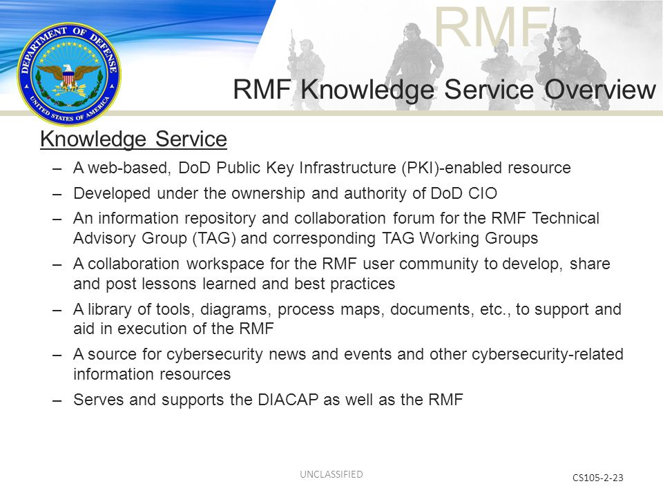 RMF RMF Knowledge Service Overview CS105-2-23 Knowledge Service –A web-based, DoD Public Key Infrastructure (PKI)-enabled resource –Developed under th