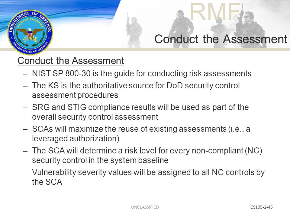 RMF CS105-2-46 Conduct the Assessment –NIST SP 800-30 is the guide for conducting risk assessments –The KS is the authoritative source for DoD securit