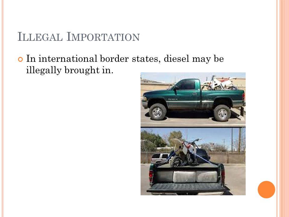 I LLEGAL I MPORTATION In international border states, diesel may be illegally brought in.