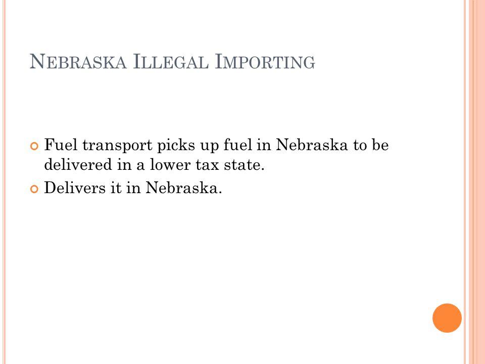N EBRASKA I LLEGAL I MPORTING Fuel transport picks up fuel in Nebraska to be delivered in a lower tax state. Delivers it in Nebraska.
