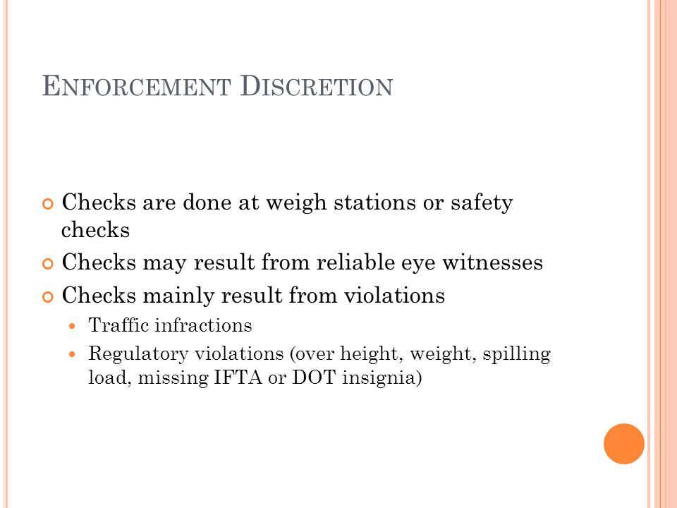 E NFORCEMENT D ISCRETION Checks are done at weigh stations or safety checks Checks may result from reliable eye witnesses Checks mainly result from violations Traffic infractions Regulatory violations (over height, weight, spilling load, missing IFTA or DOT insignia)