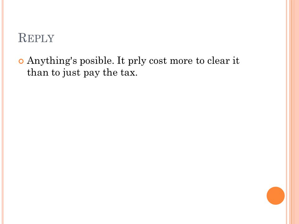 R EPLY Anything's posible. It prly cost more to clear it than to just pay the tax.