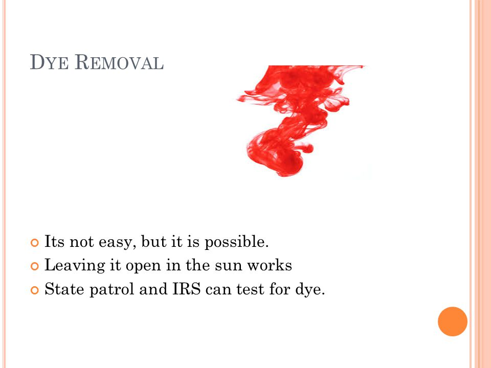 D YE R EMOVAL Its not easy, but it is possible. Leaving it open in the sun works State patrol and IRS can test for dye.