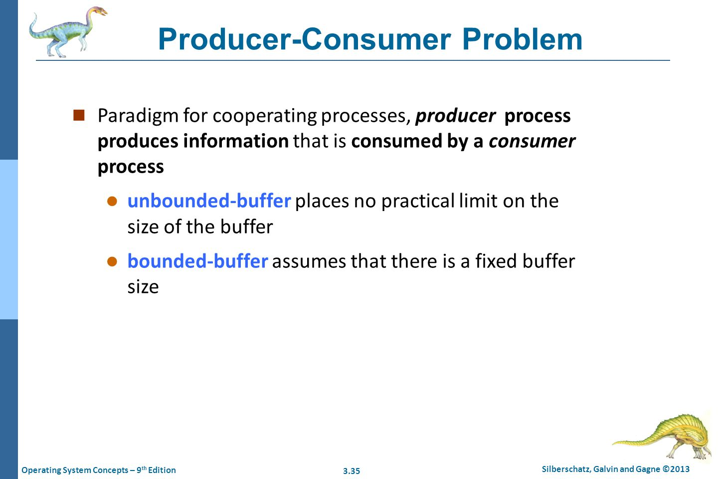 3.35 Silberschatz, Galvin and Gagne ©2013 Operating System Concepts – 9 th Edition Producer-Consumer Problem n Paradigm for cooperating processes, pro