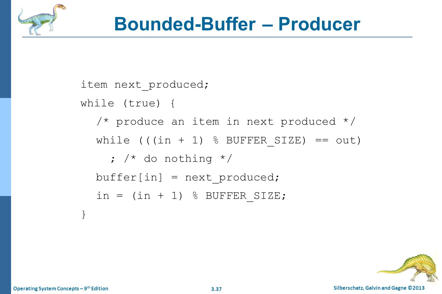 3.37 Silberschatz, Galvin and Gagne ©2013 Operating System Concepts – 9 th Edition Bounded-Buffer – Producer item next_produced; while (true) { /* pro
