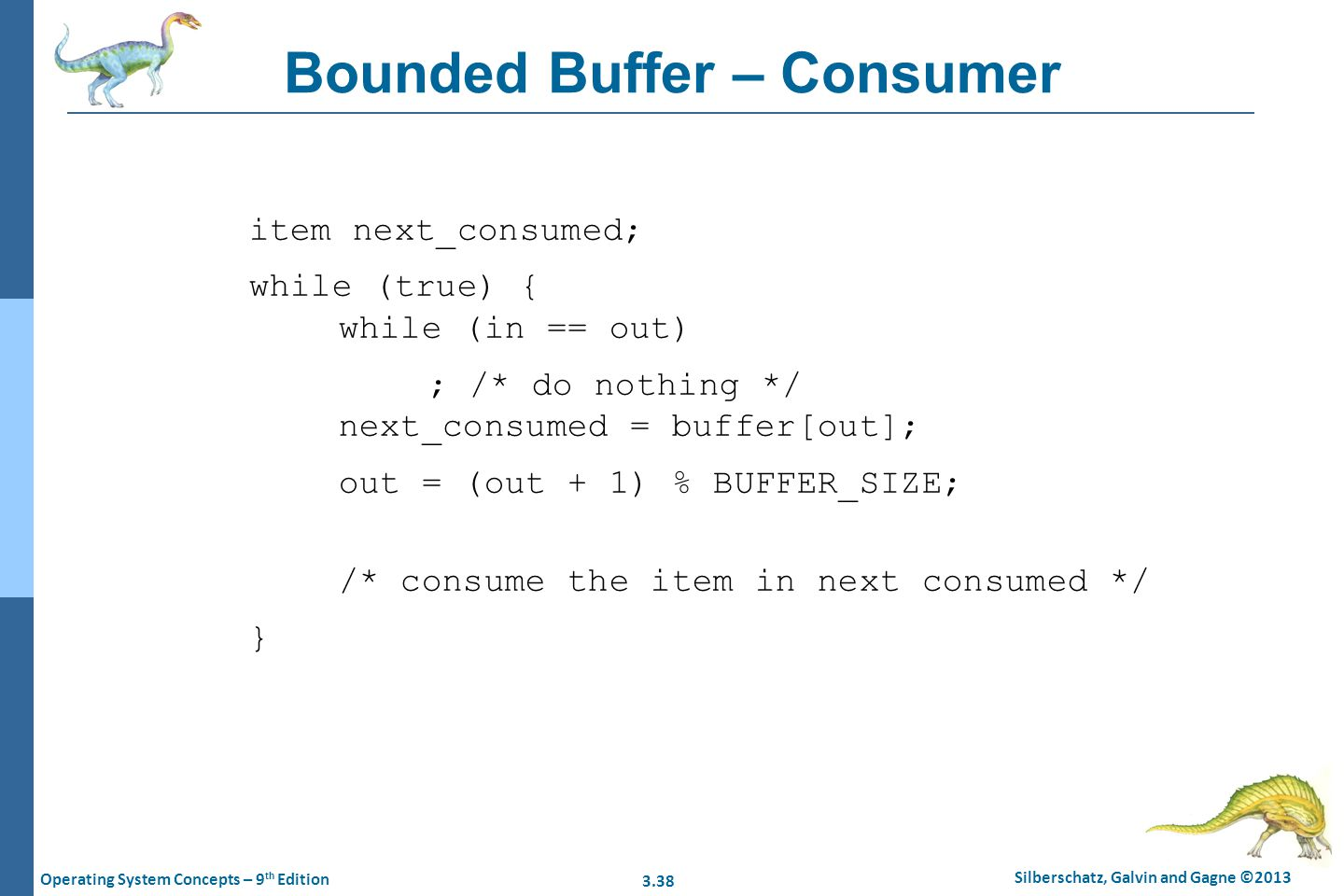 3.38 Silberschatz, Galvin and Gagne ©2013 Operating System Concepts – 9 th Edition Bounded Buffer – Consumer item next_consumed; while (true) { while