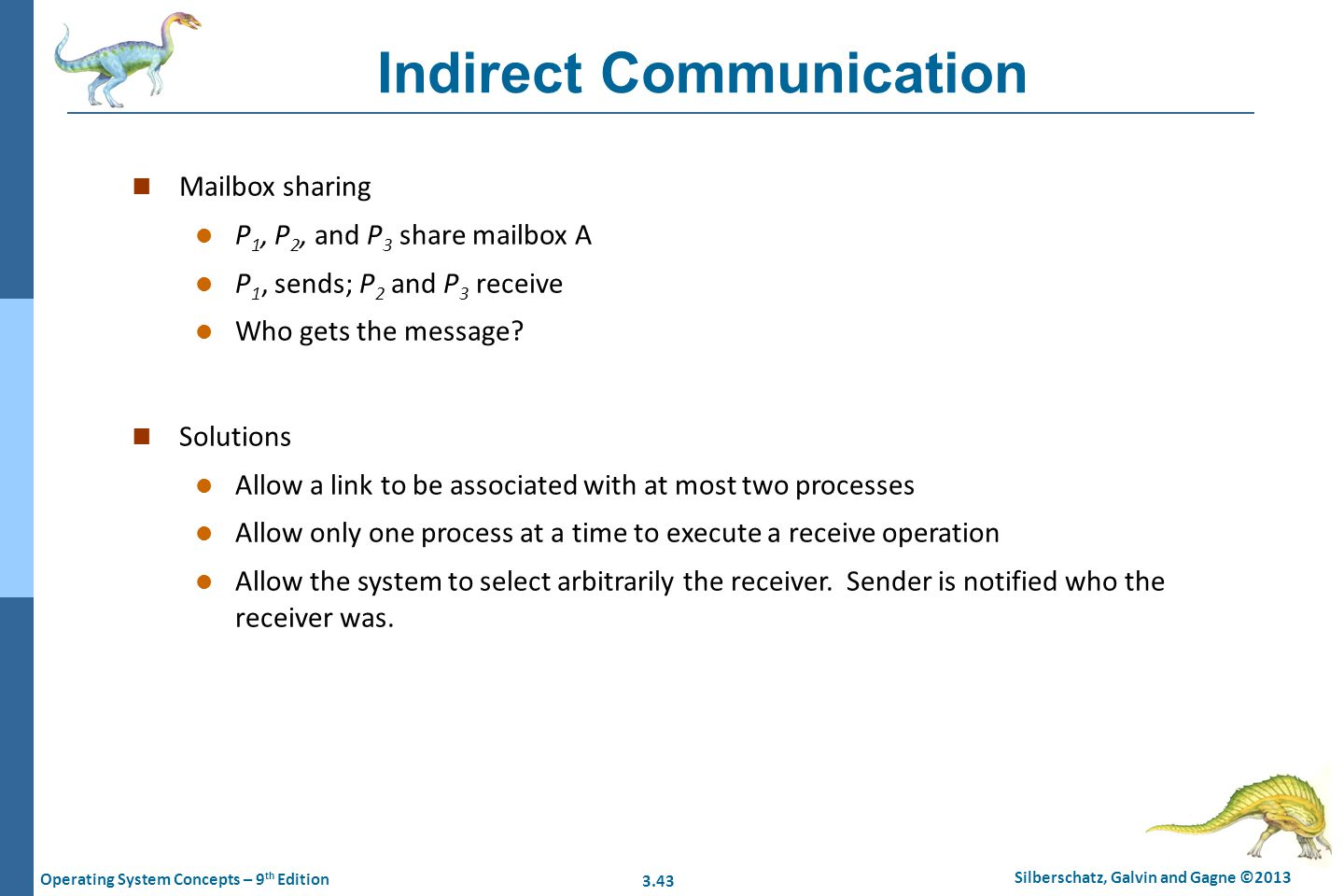 3.43 Silberschatz, Galvin and Gagne ©2013 Operating System Concepts – 9 th Edition Indirect Communication n Mailbox sharing l P 1, P 2, and P 3 share