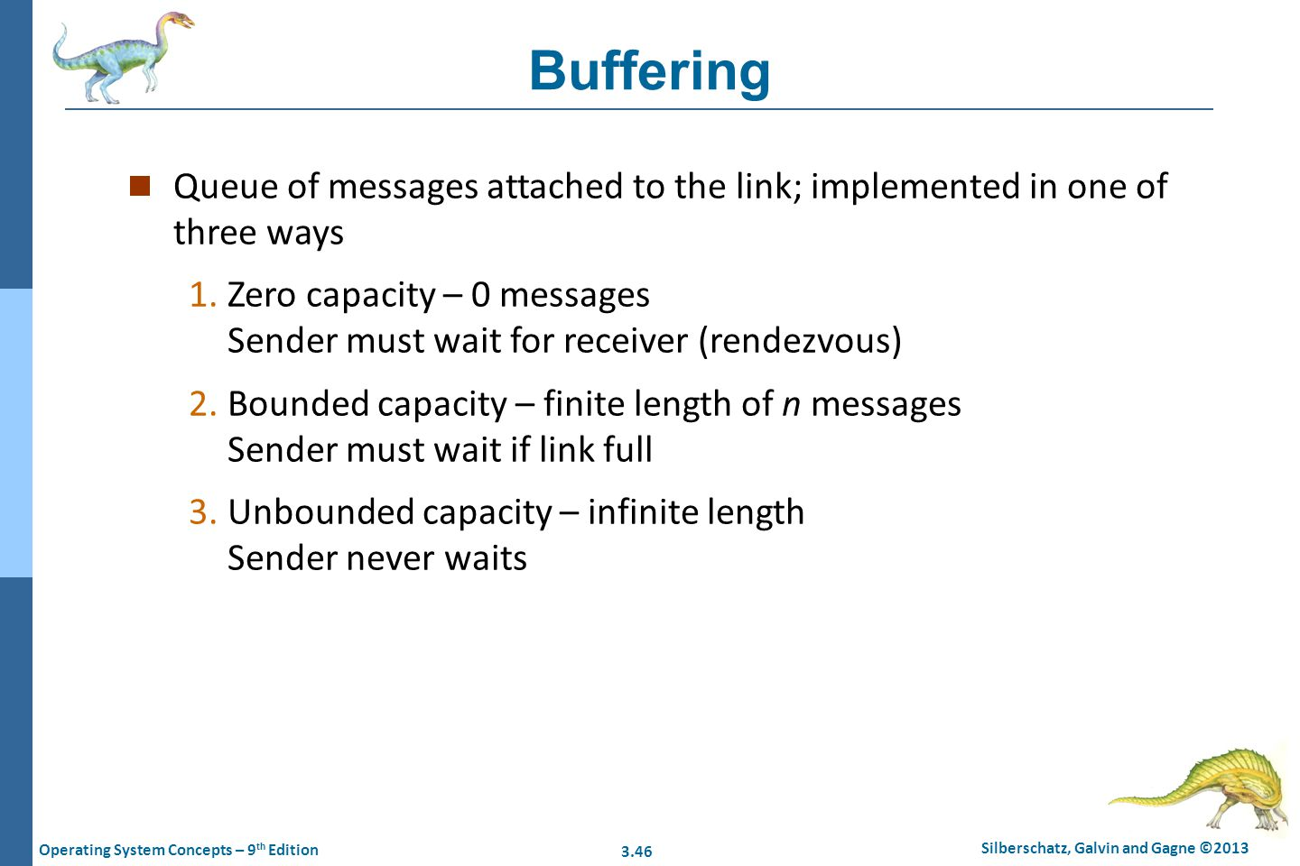 3.46 Silberschatz, Galvin and Gagne ©2013 Operating System Concepts – 9 th Edition Buffering n Queue of messages attached to the link; implemented in
