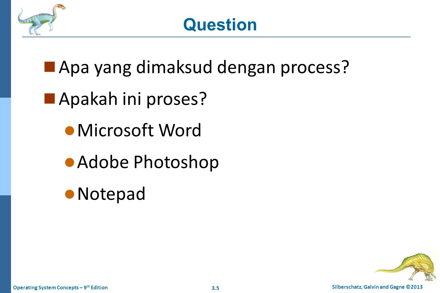 3.5 Silberschatz, Galvin and Gagne ©2013 Operating System Concepts – 9 th Edition Question n Apa yang dimaksud dengan process? n Apakah ini proses? l
