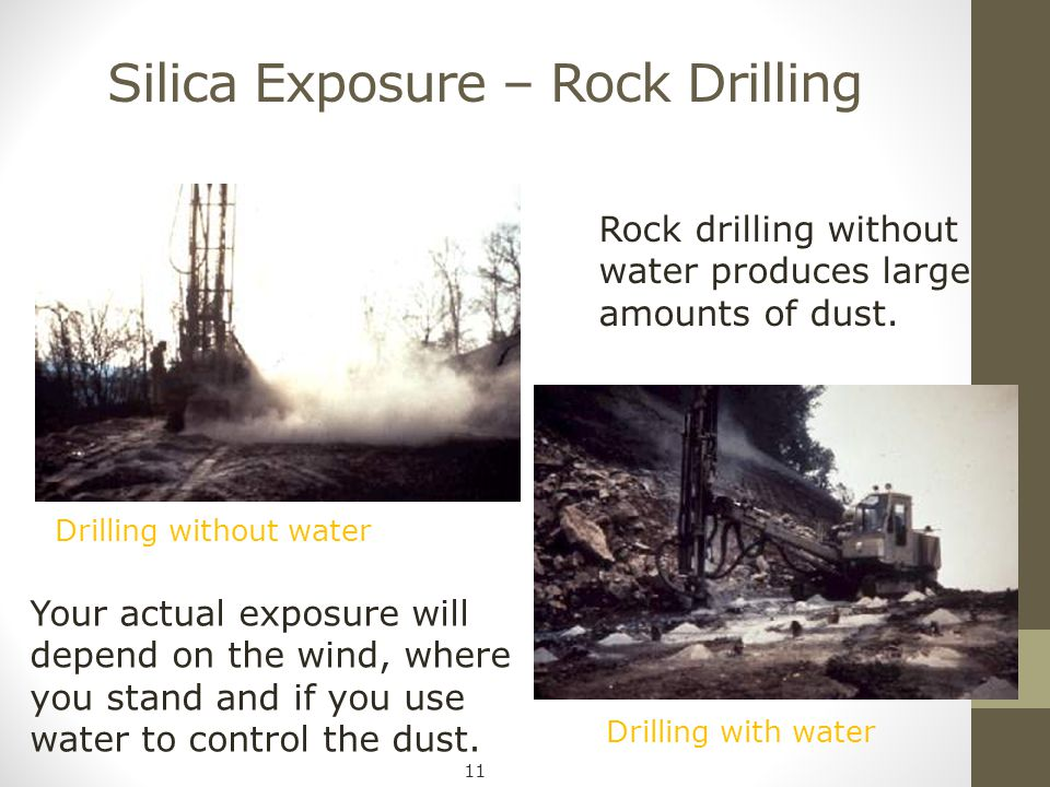 Silica Exposure – Rock Drilling Rock drilling without water produces large amounts of dust. Your actual exposure will depend on the wind, where you st