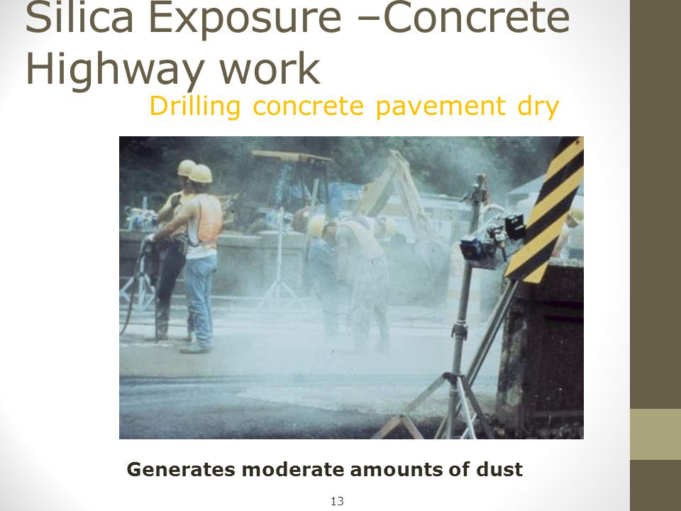 Silica Exposure –Concrete Highway work Drilling concrete pavement dry Generates moderate amounts of dust 13