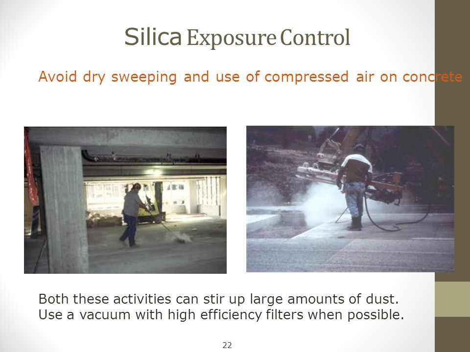 Silica Exposure Control Avoid dry sweeping and use of compressed air on concrete Both these activities can stir up large amounts of dust. Use a vacuum