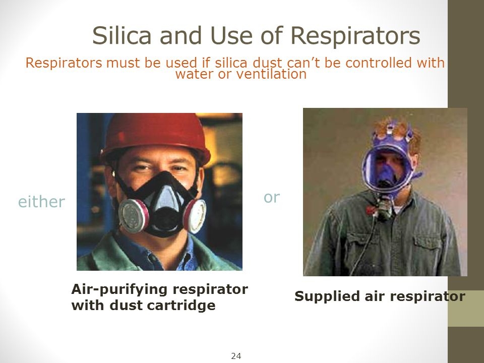 Silica and Use of Respirators Respirators must be used if silica dust can't be controlled with water or ventilation Air-purifying respirator with dust