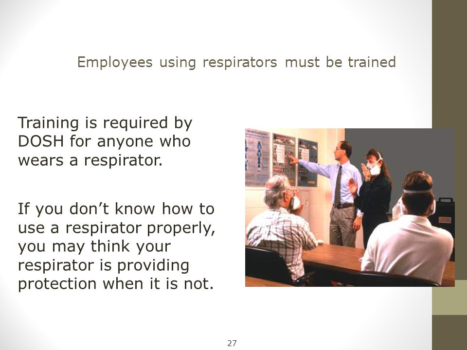 Employees using respirators must be trained Training is required by DOSH for anyone who wears a respirator. If you don't know how to use a respirator