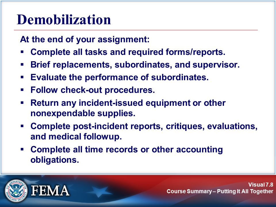Visual 7.8 Course Summary – Putting It All Together Demobilization At the end of your assignment:  Complete all tasks and required forms/reports.