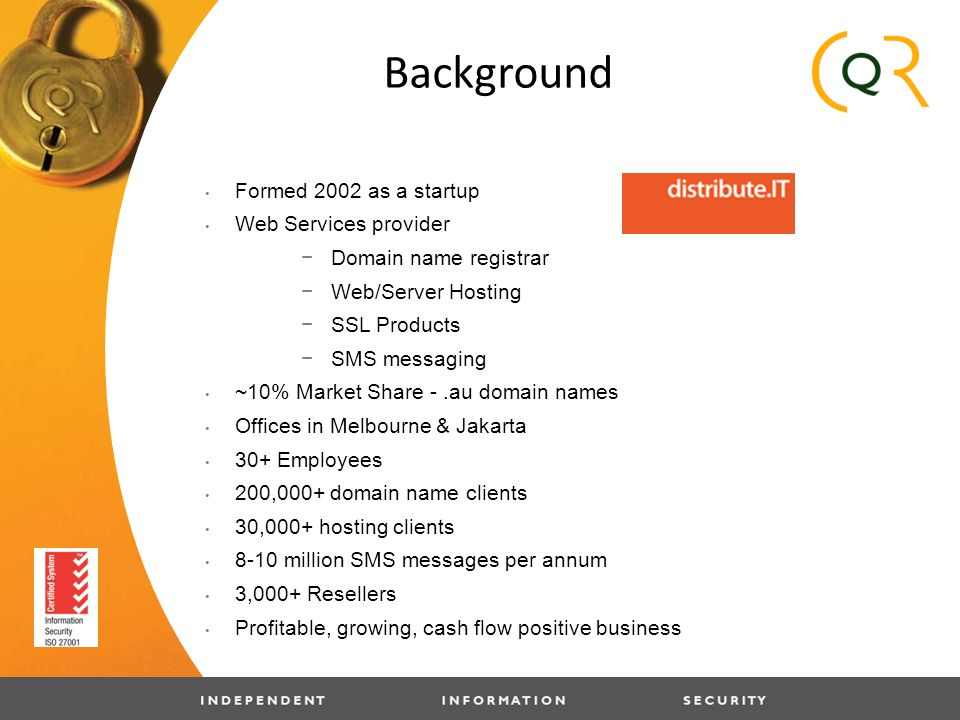 Background Formed 2002 as a startup Web Services provider −Domain name registrar −Web/Server Hosting −SSL Products −SMS messaging ~10% Market Share -.au domain names Offices in Melbourne & Jakarta 30+ Employees 200,000+ domain name clients 30,000+ hosting clients 8-10 million SMS messages per annum 3,000+ Resellers Profitable, growing, cash flow positive business