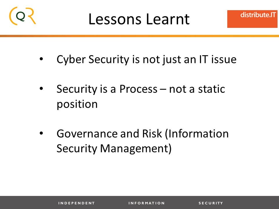Lessons Learnt Cyber Security is not just an IT issue Security is a Process – not a static position Governance and Risk (Information Security Management)