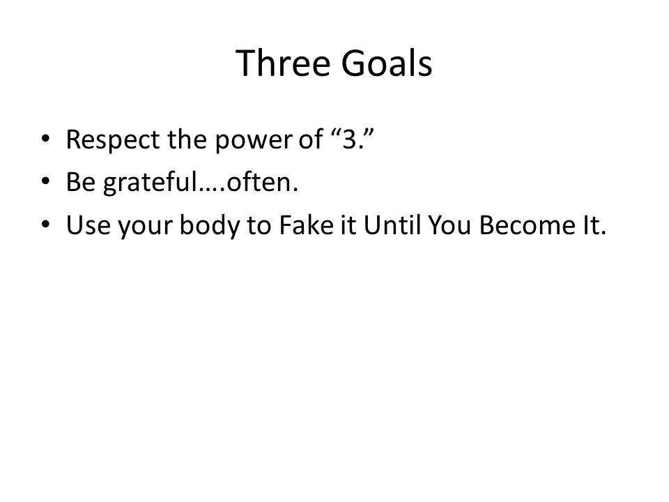 Three Goals Respect the power of 3. Be grateful….often.