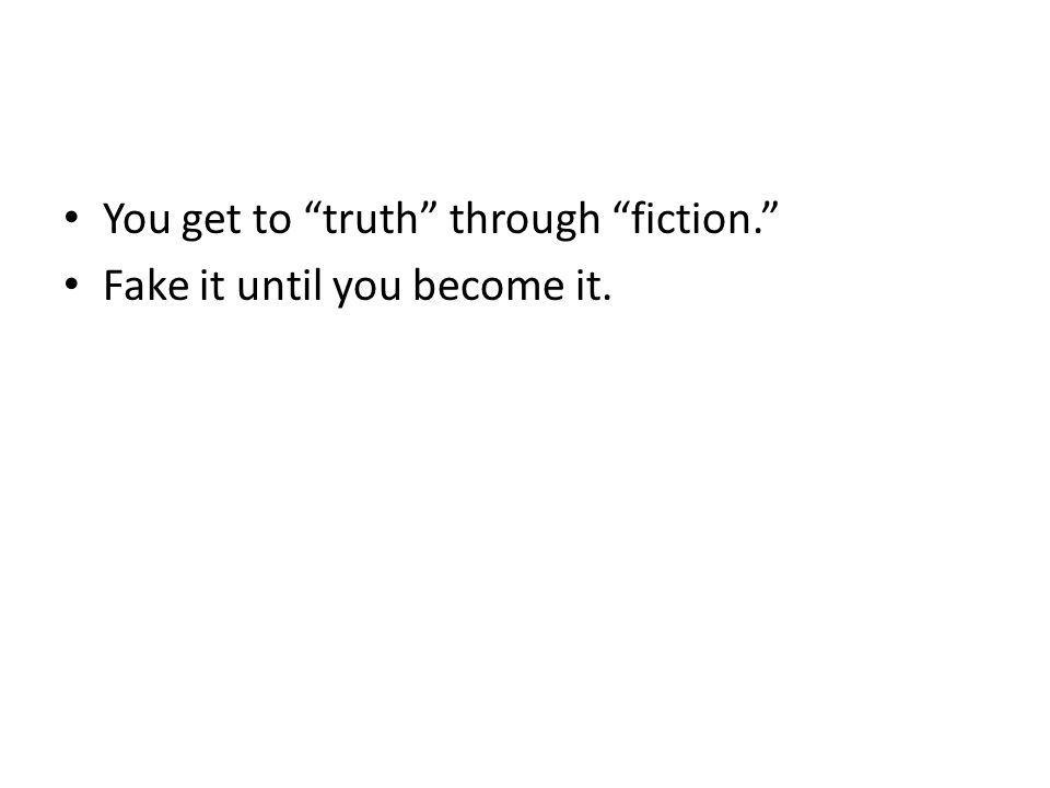 You get to truth through fiction. Fake it until you become it.
