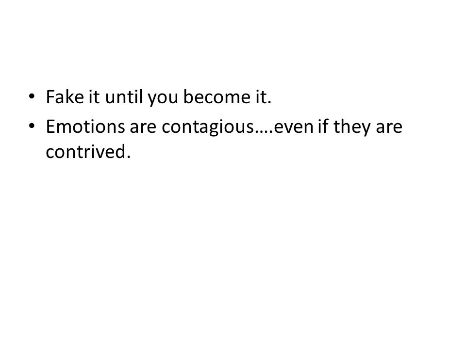 Fake it until you become it. Emotions are contagious….even if they are contrived.