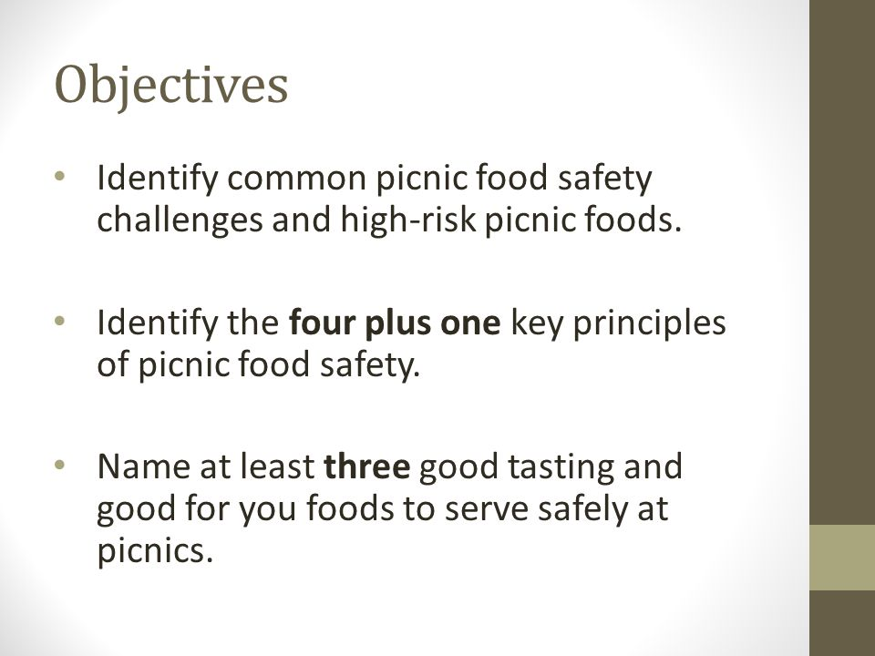 Objectives Identify common picnic food safety challenges and high-risk picnic foods. Identify the four plus one key principles of picnic food safety.