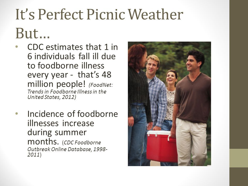 It's Perfect Picnic Weather But… CDC estimates that 1 in 6 individuals fall ill due to foodborne illness every year - that's 48 million people! (FoodN