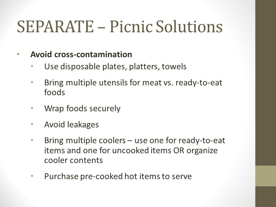 SEPARATE – Picnic Solutions Avoid cross-contamination Use disposable plates, platters, towels Bring multiple utensils for meat vs. ready-to-eat foods