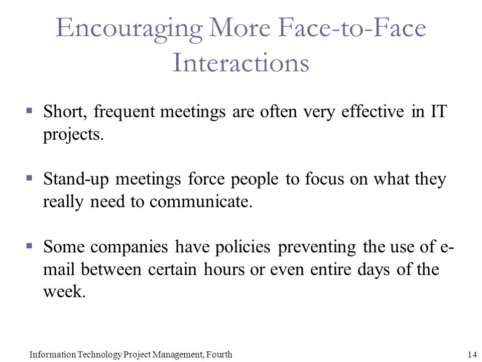 14Information Technology Project Management, Fourth Encouraging More Face-to-Face Interactions  Short, frequent meetings are often very effective in