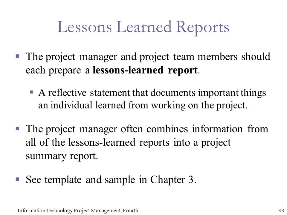 38Information Technology Project Management, Fourth Lessons Learned Reports  The project manager and project team members should each prepare a lessons-learned report.