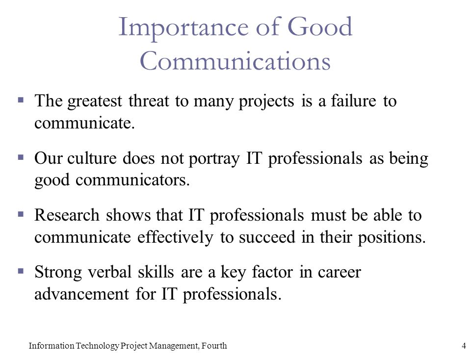 4Information Technology Project Management, Fourth Importance of Good Communications  The greatest threat to many projects is a failure to communicate.