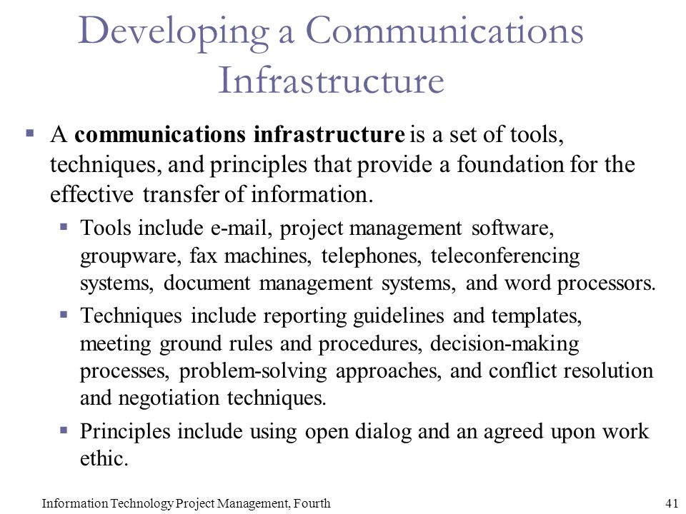 41Information Technology Project Management, Fourth Developing a Communications Infrastructure  A communications infrastructure is a set of tools, techniques, and principles that provide a foundation for the effective transfer of information.