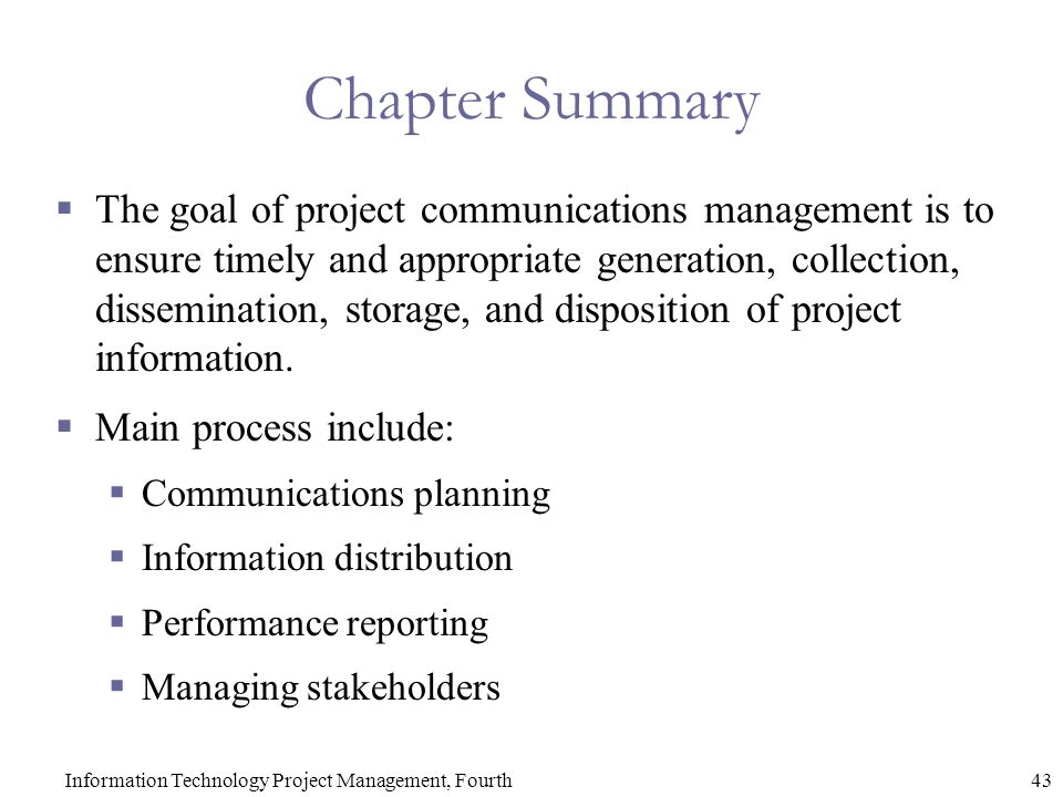 43Information Technology Project Management, Fourth Chapter Summary  The goal of project communications management is to ensure timely and appropriate generation, collection, dissemination, storage, and disposition of project information.