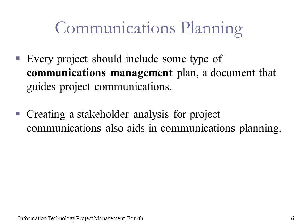 6Information Technology Project Management, Fourth Communications Planning  Every project should include some type of communications management plan, a document that guides project communications.