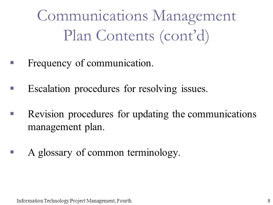 8Information Technology Project Management, Fourth Communications Management Plan Contents (cont'd)  Frequency of communication.  Escalation procedu